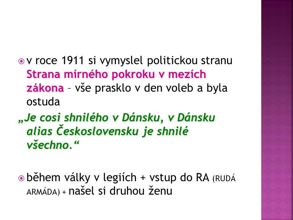 """Strana mírného pokroku v mezích zákona  v roce 1911 si vymyslel politickou stranu Strana mírného pokroku v mezích zákona – vše prasklo v den voleb a byla ostuda """"Je cosi shnilého v Dánsku, v Dánsku alias Československu je shnilé všechno.  během války v legiích + vstup do RA (RUDÁ ARMÁDA) + našel si druhou ženu"""
