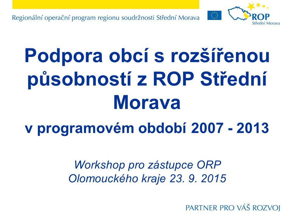 Podpora obcí s rozšířenou působností z ROP Střední Morava v programovém období 2007 - 2013 Workshop pro zástupce ORP Olomouckého kraje 23.