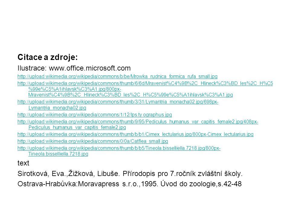 Citace a zdroje: Ilustrace: www.office.microsoft.com http://upload.wikimedia.org/wikipedia/commons/b/be/Mrowka_rudnica_formica_rufa_small.jpg http://upload.wikimedia.org/wikipedia/commons/thumb/6/6d/Mravenist%C4%9B%2C_Hlineck%C3%BD_les%2C_H%C5 %99e%C5%A1ihlavsk%C3%A1.jpg/800px- Mravenist%C4%9B%2C_Hlineck%C3%BD_les%2C_H%C5%99e%C5%A1ihlavsk%C3%A1.jpg http://upload.wikimedia.org/wikipedia/commons/thumb/3/31/Lymantria_monacha02.jpg/698px- Lymantria_monacha02.jpg http://upload.wikimedia.org/wikipedia/commons/1/12/Ips.ty ographus.jpg http://upload.wikimedia.org/wikipedia/commons/thumb/9/95/Pediculus_humanus_var_capitis_female2.jpg/408px- Pediculus_humanus_var_capitis_female2.jpg http://upload.wikimedia.org/wikipedia/commons/thumb/b/b1/Cimex_lectularius.jpg/800px-Cimex_lectularius.jpg http://upload.wikimedia.org/wikipedia/commons/0/0a/Catflea_small.jpg http://upload.wikimedia.org/wikipedia/commons/thumb/b/b5/Tineola.bisselliella.7218.jpg/800px- Tineola.bisselliella.7218.jpg text Sirotková, Eva.,Žižková, Libuše.