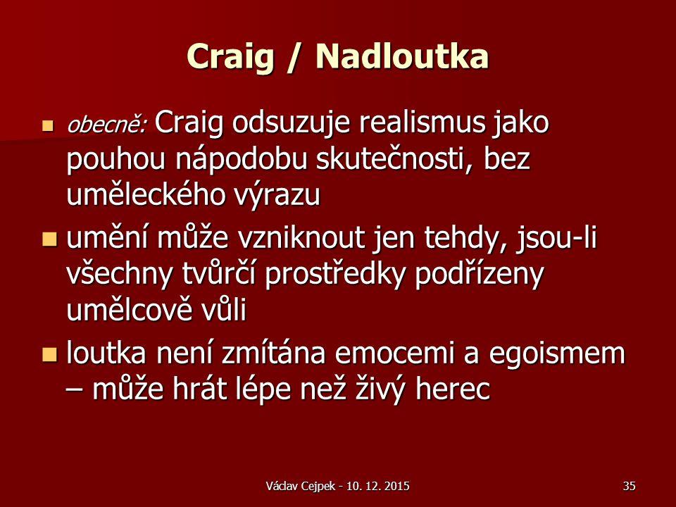 Craig / Nadloutka obecně: Craig odsuzuje realismus jako pouhou nápodobu skutečnosti, bez uměleckého výrazu obecně: Craig odsuzuje realismus jako pouhou nápodobu skutečnosti, bez uměleckého výrazu umění může vzniknout jen tehdy, jsou-li všechny tvůrčí prostředky podřízeny umělcově vůli umění může vzniknout jen tehdy, jsou-li všechny tvůrčí prostředky podřízeny umělcově vůli loutka není zmítána emocemi a egoismem – může hrát lépe než živý herec loutka není zmítána emocemi a egoismem – může hrát lépe než živý herec Václav Cejpek - 10.