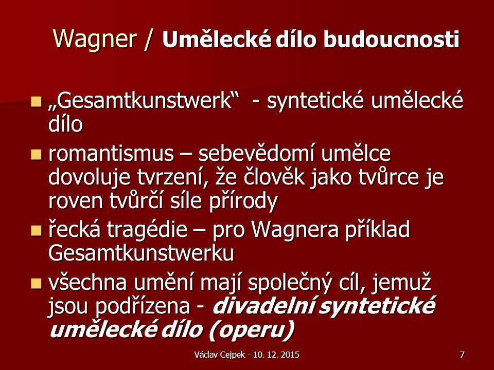 """Wagner / Umělecké dílo budoucnosti """"Gesamtkunstwerk - syntetické umělecké dílo """"Gesamtkunstwerk - syntetické umělecké dílo romantismus – sebevědomí umělce dovoluje tvrzení, že člověk jako tvůrce je roven tvůrčí síle přírody romantismus – sebevědomí umělce dovoluje tvrzení, že člověk jako tvůrce je roven tvůrčí síle přírody řecká tragédie – pro Wagnera příklad Gesamtkunstwerku řecká tragédie – pro Wagnera příklad Gesamtkunstwerku všechna umění mají společný cíl, jemuž jsou podřízena - divadelní syntetické umělecké dílo (operu) všechna umění mají společný cíl, jemuž jsou podřízena - divadelní syntetické umělecké dílo (operu) Václav Cejpek - 10."""