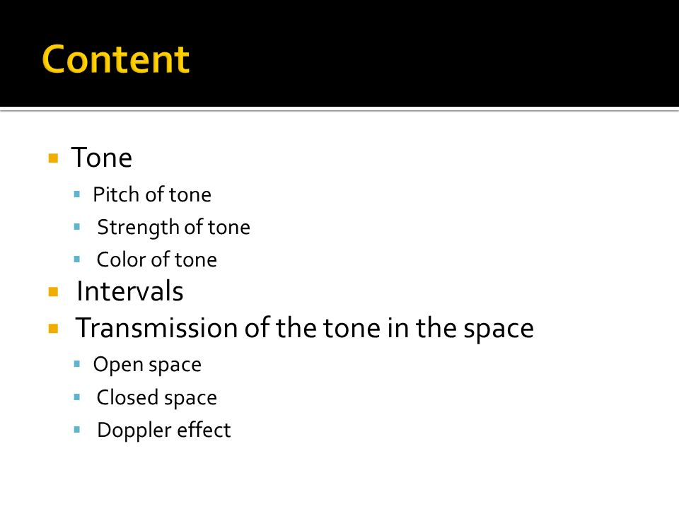  Tone  Pitch of tone  Strength of tone  Color of tone  Intervals  Transmission of the tone in the space  Open space  Closed space  Doppler effect