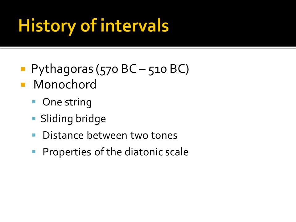  Pythagoras (570 BC – 510 BC)  Monochord  One string  Sliding bridge  Distance between two tones  Properties of the diatonic scale