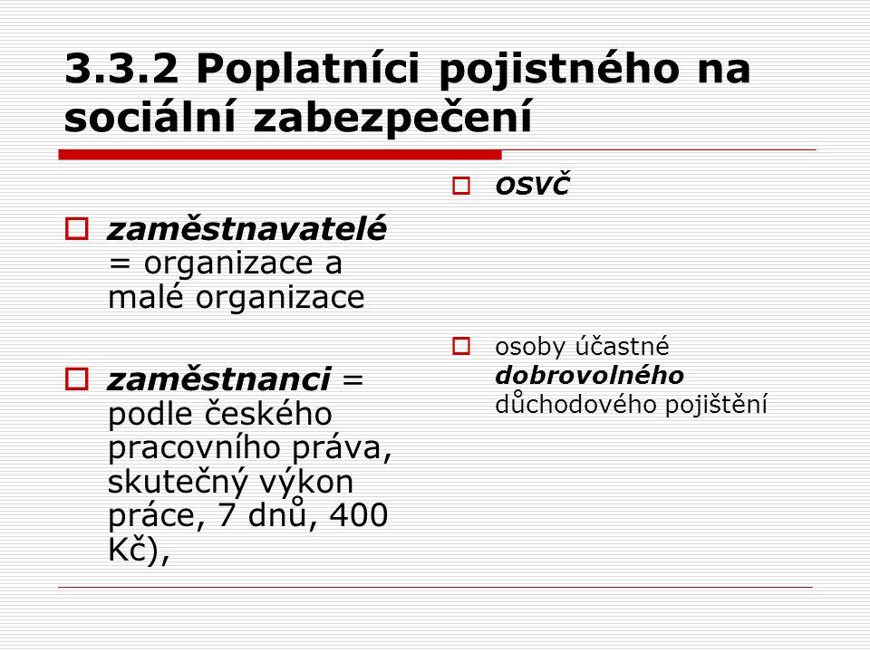 3.3.2 Poplatníci pojistného na sociální zabezpečení  zaměstnavatelé = organizace a malé organizace  zaměstnanci = podle českého pracovního práva, skutečný výkon práce, 7 dnů, 400 Kč),  OSVČ  osoby účastné dobrovolného důchodového pojištění