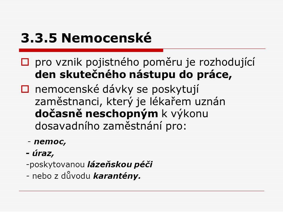 3.3.5 Nemocenské  pro vznik pojistného poměru je rozhodující den skutečného nástupu do práce,  nemocenské dávky se poskytují zaměstnanci, který je l