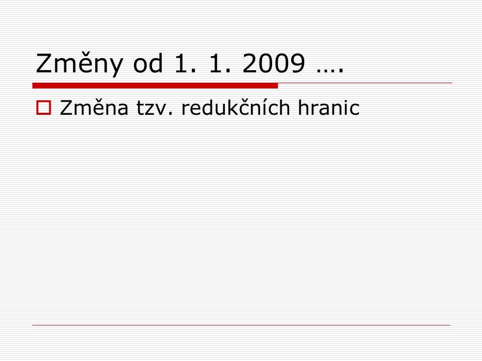 Změny od 1. 1. 2009 ….  Změna tzv. redukčních hranic