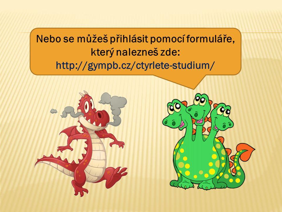 Nebo se můžeš přihlásit pomocí formuláře, který nalezneš zde: http://gympb.cz/ctyrlete-studium/
