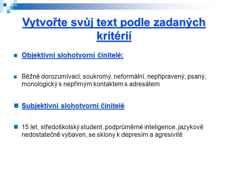 Vytvořte svůj text podle zadaných kritérií Objektivní slohotvorní činitelé: Objektivní slohotvorní činitelé: Běžně dorozumívací, soukromý, neformální, nepřipravený, psaný, monologický s nepřímým kontaktem s adresátem Subjektivní slohotvorní činitelé Subjektivní slohotvorní činitelé 15 let, středoškolský student, podprůměrné inteligence, jazykově nedostatečně vybaven, se sklony k depresím a agresivitě