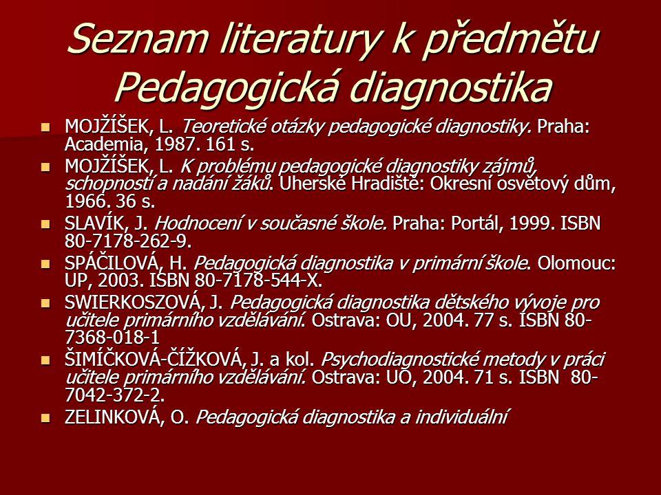 Seznam literatury k předmětu Pedagogická diagnostika MOJŽÍŠEK, L. Teoretické otázky pedagogické diagnostiky. Praha: Academia, 1987. 161 s. MOJŽÍŠEK, L