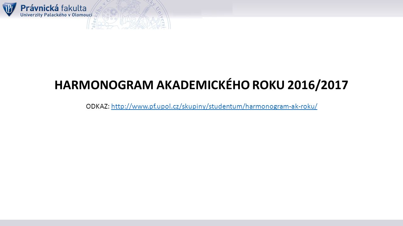 HARMONOGRAM AKADEMICKÉHO ROKU 2016/2017 ODKAZ: http://www.pf.upol.cz/skupiny/studentum/harmonogram-ak-roku/http://www.pf.upol.cz/skupiny/studentum/harmonogram-ak-roku/