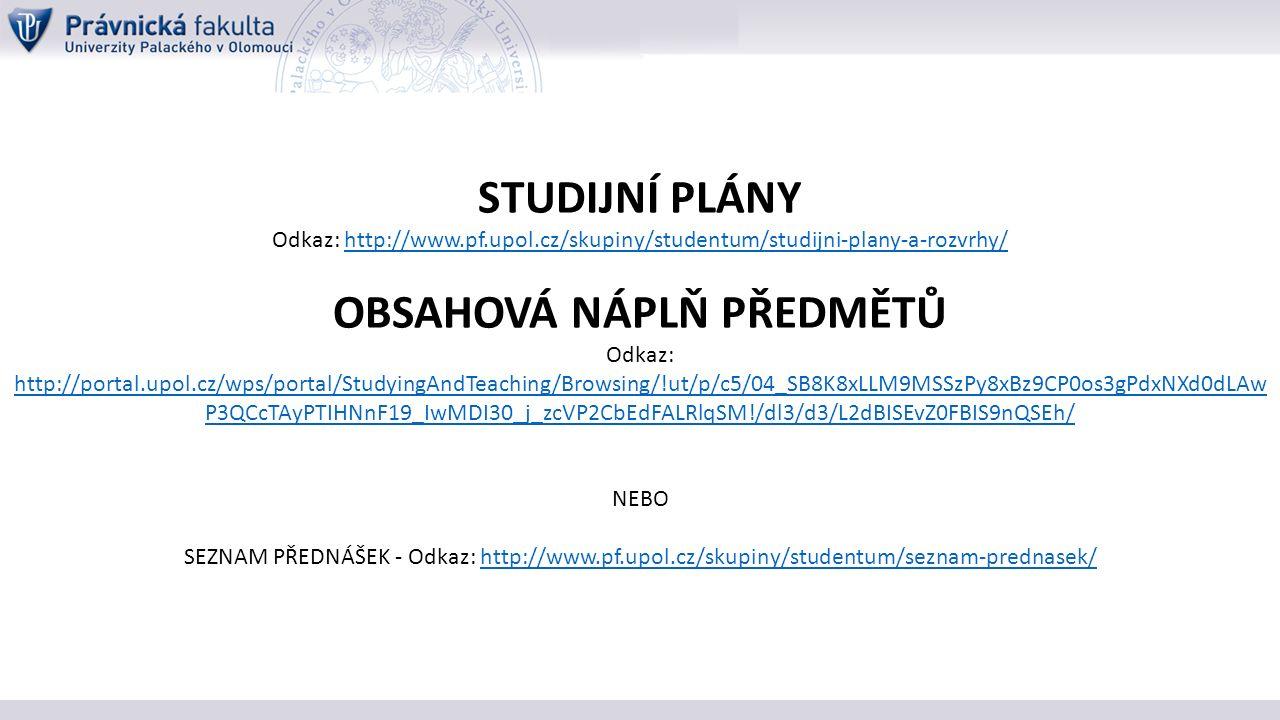 STUDIJNÍ PLÁNY Odkaz: http://www.pf.upol.cz/skupiny/studentum/studijni-plany-a-rozvrhy/http://www.pf.upol.cz/skupiny/studentum/studijni-plany-a-rozvrhy/ OBSAHOVÁ NÁPLŇ PŘEDMĚTŮ Odkaz: http://portal.upol.cz/wps/portal/StudyingAndTeaching/Browsing/!ut/p/c5/04_SB8K8xLLM9MSSzPy8xBz9CP0os3gPdxNXd0dLAw P3QCcTAyPTIHNnF19_IwMDI30_j_zcVP2CbEdFALRlqSM!/dl3/d3/L2dBISEvZ0FBIS9nQSEh/ http://portal.upol.cz/wps/portal/StudyingAndTeaching/Browsing/!ut/p/c5/04_SB8K8xLLM9MSSzPy8xBz9CP0os3gPdxNXd0dLAw P3QCcTAyPTIHNnF19_IwMDI30_j_zcVP2CbEdFALRlqSM!/dl3/d3/L2dBISEvZ0FBIS9nQSEh/ NEBO SEZNAM PŘEDNÁŠEK - Odkaz: http://www.pf.upol.cz/skupiny/studentum/seznam-prednasek/http://www.pf.upol.cz/skupiny/studentum/seznam-prednasek/