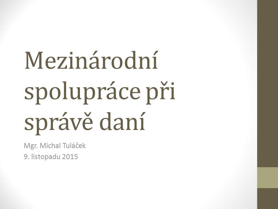 Mezinárodní spolupráce při správě daní Mgr. Michal Tuláček 9. listopadu 2015