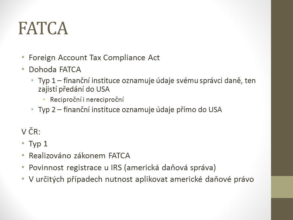 FATCA Foreign Account Tax Compliance Act Dohoda FATCA Typ 1 – finanční instituce oznamuje údaje svému správci daně, ten zajistí předání do USA Reciproční i nereciproční Typ 2 – finanční instituce oznamuje údaje přímo do USA V ČR: Typ 1 Realizováno zákonem FATCA Povinnost registrace u IRS (americká daňová správa) V určitých případech nutnost aplikovat americké daňové právo