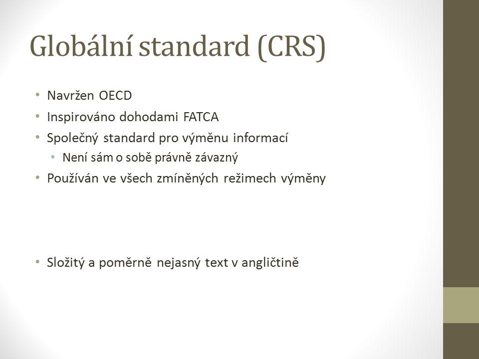 Globální standard (CRS) Navržen OECD Inspirováno dohodami FATCA Společný standard pro výměnu informací Není sám o sobě právně závazný Používán ve všech zmíněných režimech výměny Složitý a poměrně nejasný text v angličtině