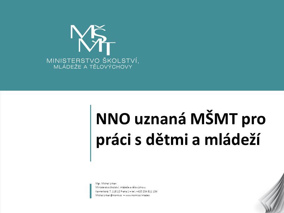 1 NNO uznaná MŠMT pro práci s dětmi a mládeží Mgr. Michal Urban Ministerstvo školství, mládeže a tělovýchovy Karmelitská 7, 118 12 Praha 1 tel.: +420