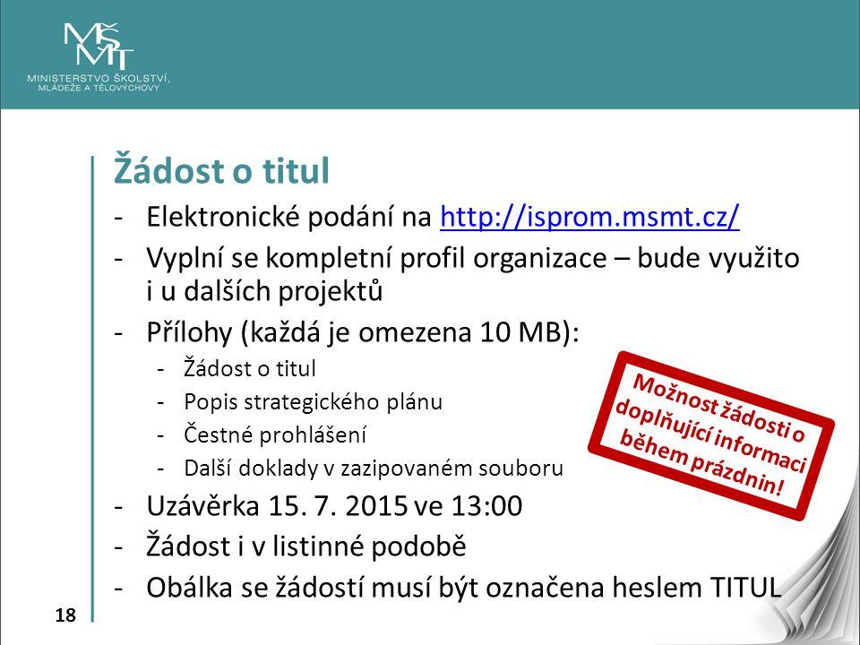 18 Žádost o titul -Elektronické podání na http://isprom.msmt.cz/http://isprom.msmt.cz/ -Vyplní se kompletní profil organizace – bude využito i u dalších projektů -Přílohy (každá je omezena 10 MB): -Žádost o titul -Popis strategického plánu -Čestné prohlášení -Další doklady v zazipovaném souboru -Uzávěrka 15.