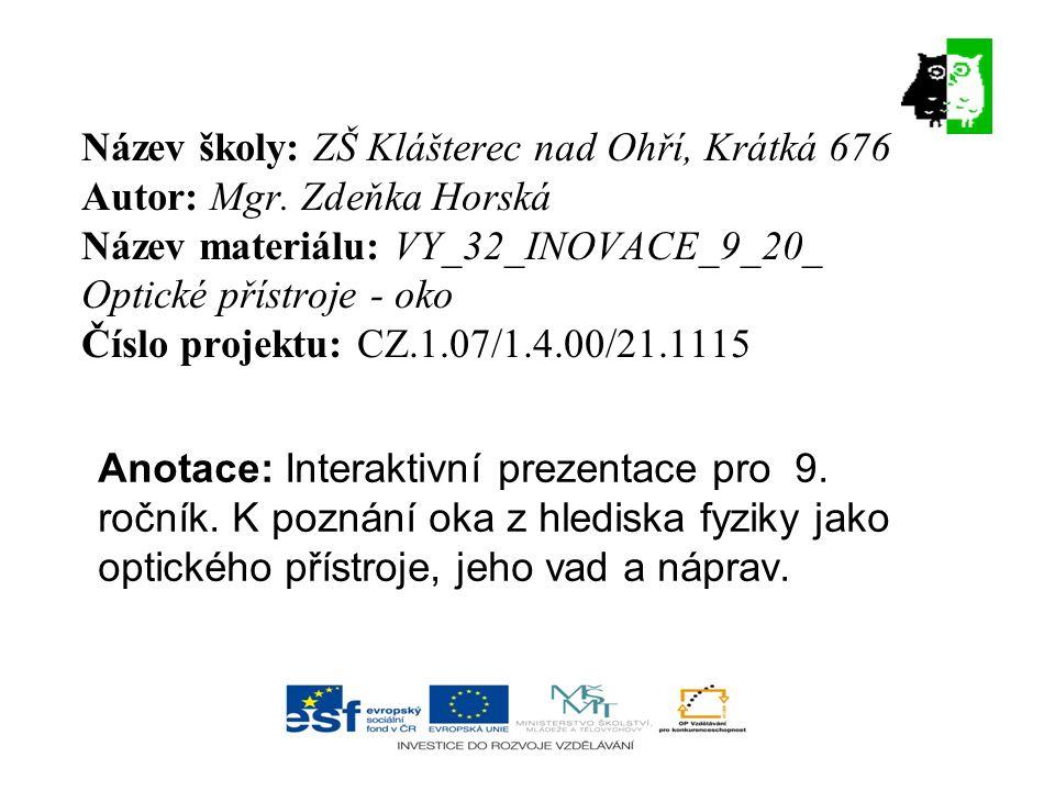 Název školy: ZŠ Klášterec nad Ohří, Krátká 676 Autor: Mgr. Zdeňka Horská Název materiálu: VY_32_INOVACE_9_20_ Optické přístroje - oko Číslo projektu: