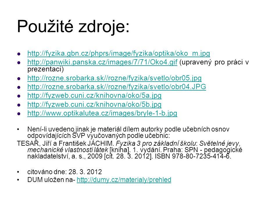 Použité zdroje: http://fyzika.gbn.cz/phprs/image/fyzika/optika/oko_m.jpg http://panwiki.panska.cz/images/7/71/Oko4.gif (upravený pro práci v prezentaci) http://panwiki.panska.cz/images/7/71/Oko4.gif http://rozne.srobarka.sk//rozne/fyzika/svetlo/obr05.jpg http://rozne.srobarka.sk//rozne/fyzika/svetlo/obr04.JPG http://fyzweb.cuni.cz/knihovna/oko/5a.jpg http://fyzweb.cuni.cz/knihovna/oko/5b.jpg http://www.optikalutea.cz/images/bryle-1-b.jpg Není-li uvedeno jinak je materiál dílem autorky podle učebních osnov odpovídajících ŠVP vyučovaných podle učebnic: TESAŘ, Jiří a František JÁCHIM.