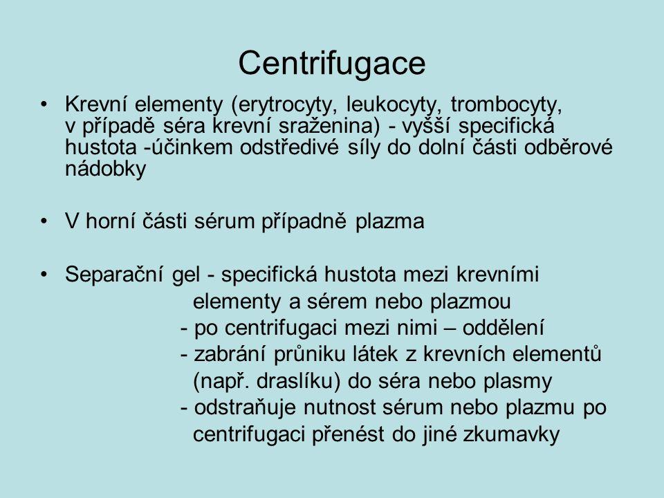 Centrifugace Krevní elementy (erytrocyty, leukocyty, trombocyty, v případě séra krevní sraženina) - vyšší specifická hustota -účinkem odstředivé síly do dolní části odběrové nádobky V horní části sérum případně plazma Separační gel - specifická hustota mezi krevními elementy a sérem nebo plazmou - po centrifugaci mezi nimi – oddělení - zabrání průniku látek z krevních elementů (např.