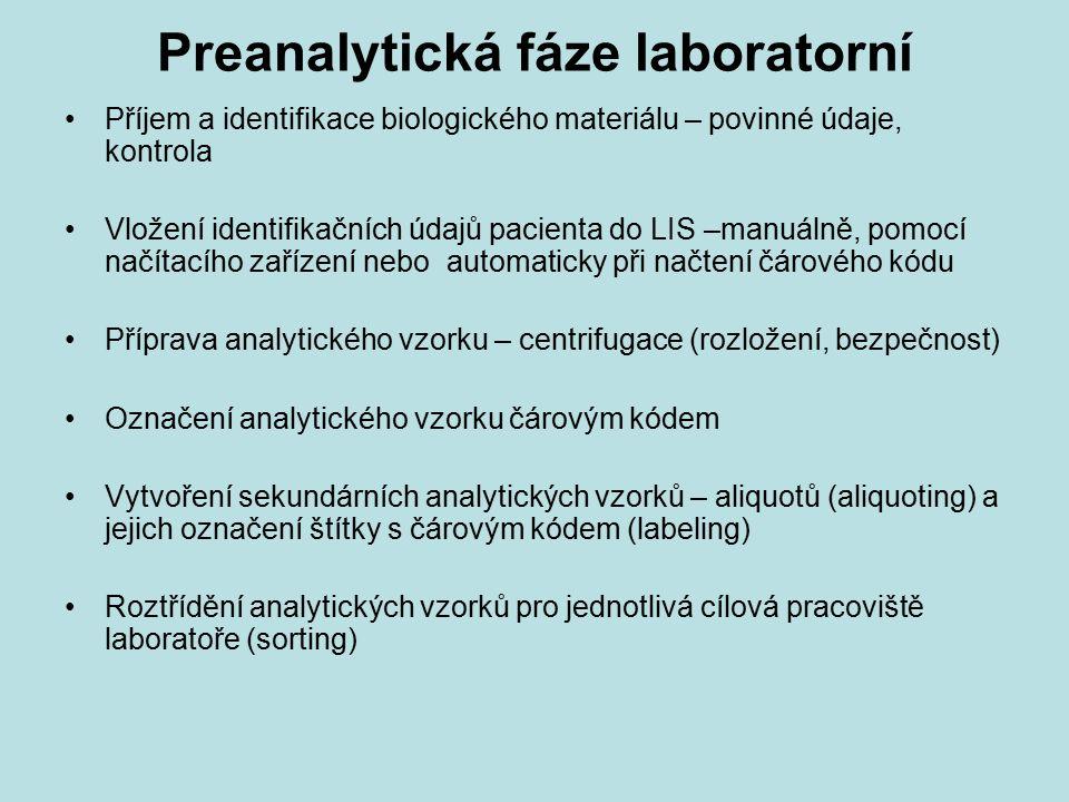Preanalytická fáze laboratorní Příjem a identifikace biologického materiálu – povinné údaje, kontrola Vložení identifikačních údajů pacienta do LIS –manuálně, pomocí načítacího zařízení nebo automaticky při načtení čárového kódu Příprava analytického vzorku – centrifugace (rozložení, bezpečnost) Označení analytického vzorku čárovým kódem Vytvoření sekundárních analytických vzorků – aliquotů (aliquoting) a jejich označení štítky s čárovým kódem (labeling) Roztřídění analytických vzorků pro jednotlivá cílová pracoviště laboratoře (sorting)