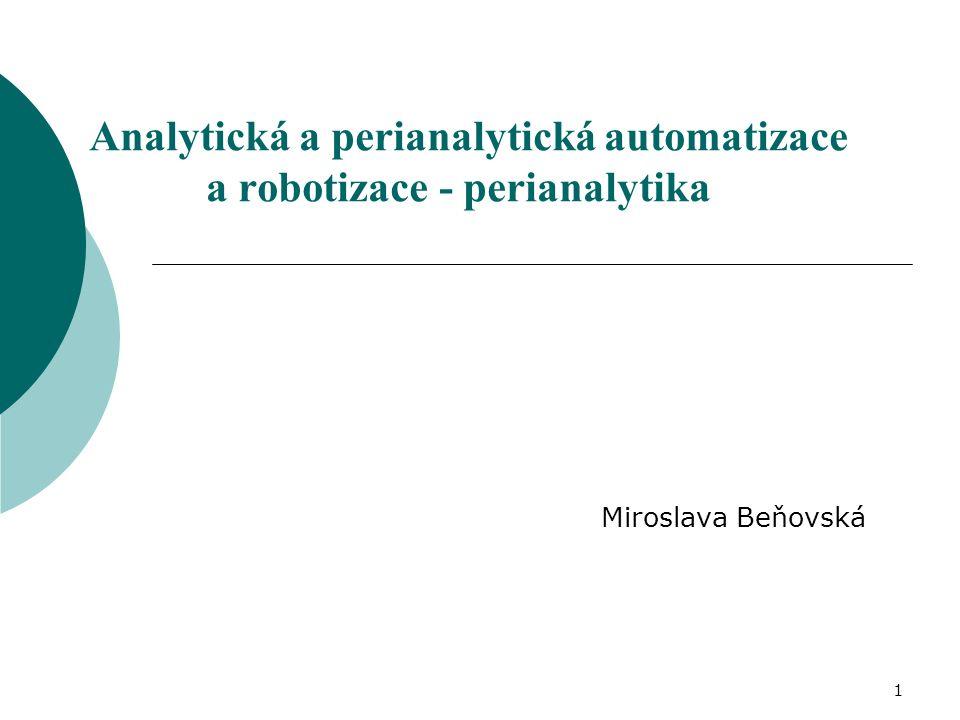 Celková laboratorní automatizace - TLA charakteristika /dodavatelBeckmanRocheOrtho, Biovendor systémPower Processor Modular PreanalyticsTCAutomation výrobceIDS (Japonsko)Hitachi (Japonsko)Thermo (Finsko) uspořádáníkruhovélineárníkruhové transport nosič pro jeden vzorek stojánek pro pět vzorků nosič pro jeden vzorek typy zkumavek13x75,13x100 16x100,13x100, 16x75,13x7513x75,16x100 identifikace vzorkučárový kód RFID maximální počet centrifugbez omezení24 odzátkováníano zátkováníano ne alikvotaceano spojení s analyzátorem přímé + robotické ramenopřímé přímé + robotické rameno chlazený skladanoano (od 6/2009) ano (novinka, v Evropě od r.2010)