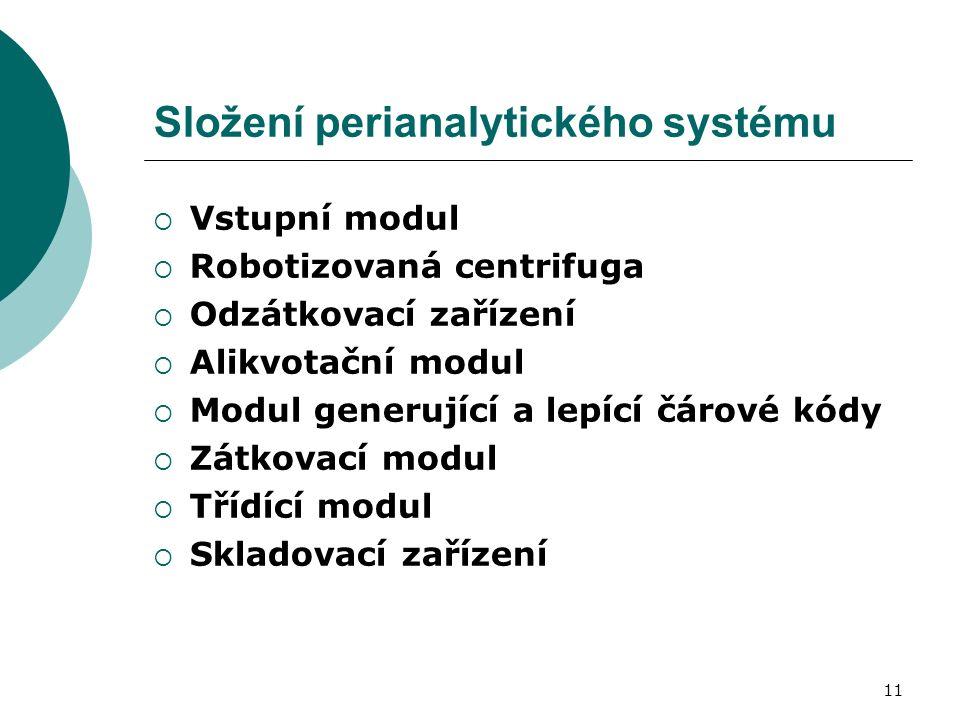 11 Složení perianalytického systému  Vstupní modul  Robotizovaná centrifuga  Odzátkovací zařízení  Alikvotační modul  Modul generující a lepící čárové kódy  Zátkovací modul  Třídící modul  Skladovací zařízení