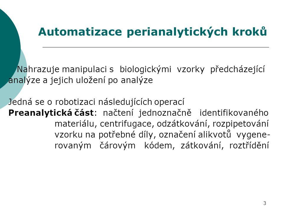 3 Automatizace perianalytických kroků Nahrazuje manipulaci s biologickými vzorky předcházející analýze a jejich uložení po analýze Jedná se o robotizaci následujících operací Preanalytická část: načtení jednoznačně identifikovaného materiálu, centrifugace, odzátkování, rozpipetování vzorku na potřebné díly, označení alikvotů vygene- rovaným čárovým kódem, zátkování, roztřídění