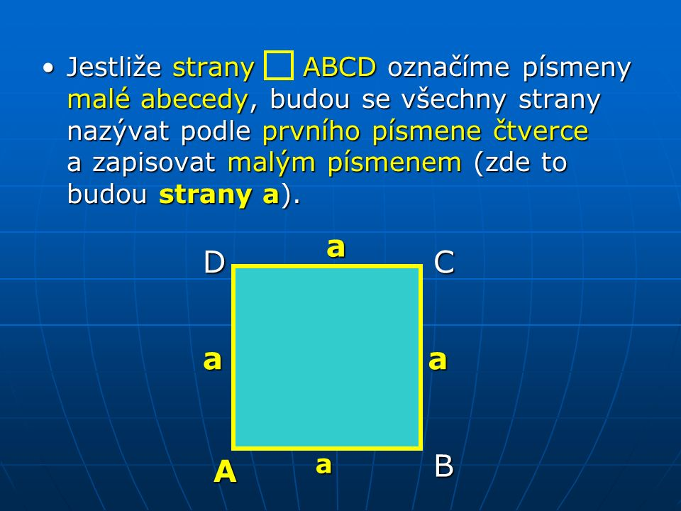 Jestliže strany ABCD označíme písmeny malé abecedy, budou se všechny strany nazývat podle prvního písmene čtverce a zapisovat malým písmenem (zde to budou strany a).Jestliže strany ABCD označíme písmeny malé abecedy, budou se všechny strany nazývat podle prvního písmene čtverce a zapisovat malým písmenem (zde to budou strany a).