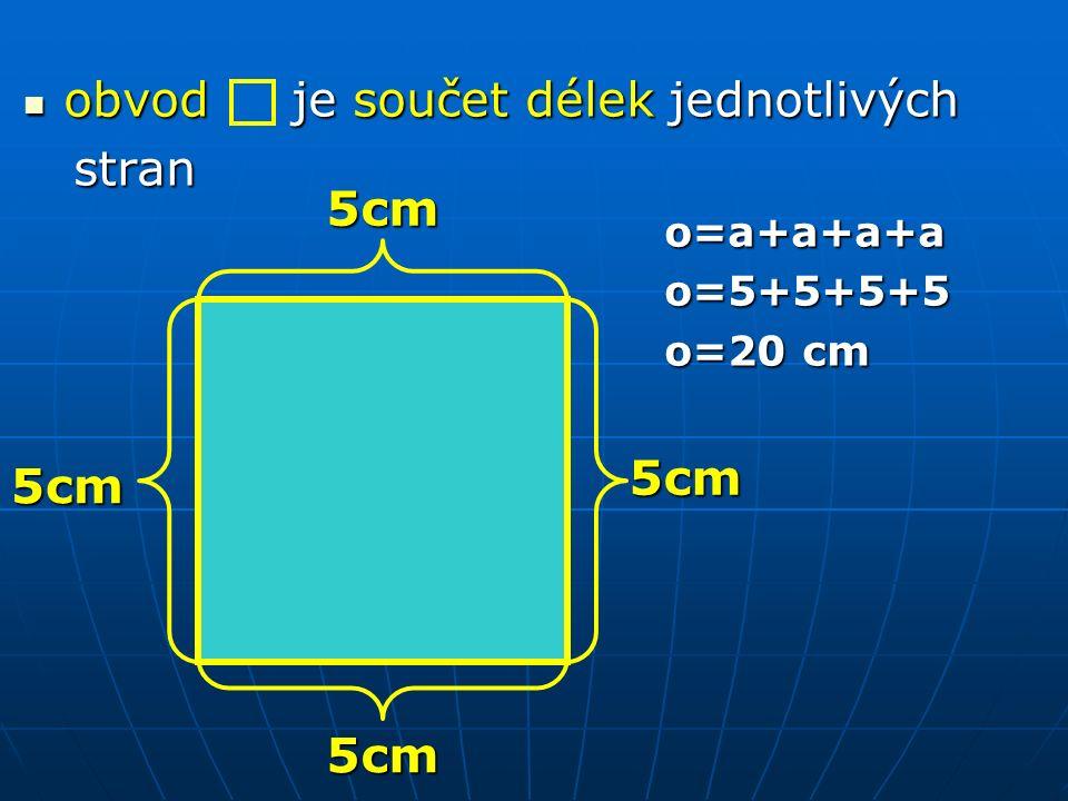 obvod je součet délek jednotlivých obvod je součet délek jednotlivých stran stran o=a+a+a+a o=a+a+a+ao=5+5+5+5 o=20 cm 5cm 5cm 5cm 5cm
