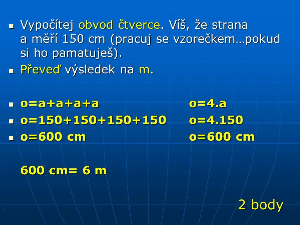 Vypočítej obvod čtverce.Víš, že strana a měří 150 cm (pracuj se vzorečkem…pokud si ho pamatuješ).