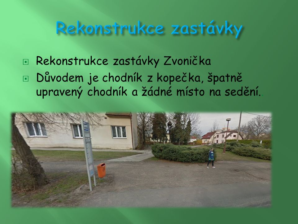  Rekonstrukce zastávky Zvonička  Důvodem je chodník z kopečka, špatně upravený chodník a žádné místo na sedění..