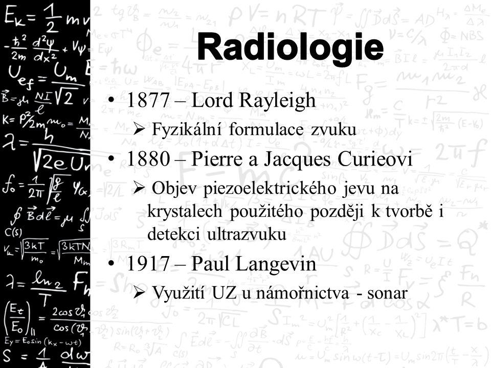 1877 – Lord Rayleigh  Fyzikální formulace zvuku 1880 – Pierre a Jacques Curieovi  Objev piezoelektrického jevu na krystalech použitého později k tvorbě i detekci ultrazvuku 1917 – Paul Langevin  Využití UZ u námořnictva - sonar