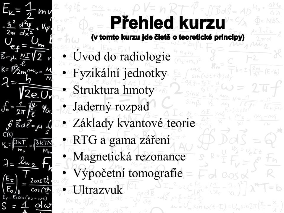 Úvod do radiologie Fyzikální jednotky Struktura hmoty Jaderný rozpad Základy kvantové teorie RTG a gama záření Magnetická rezonance Výpočetní tomografie Ultrazvuk