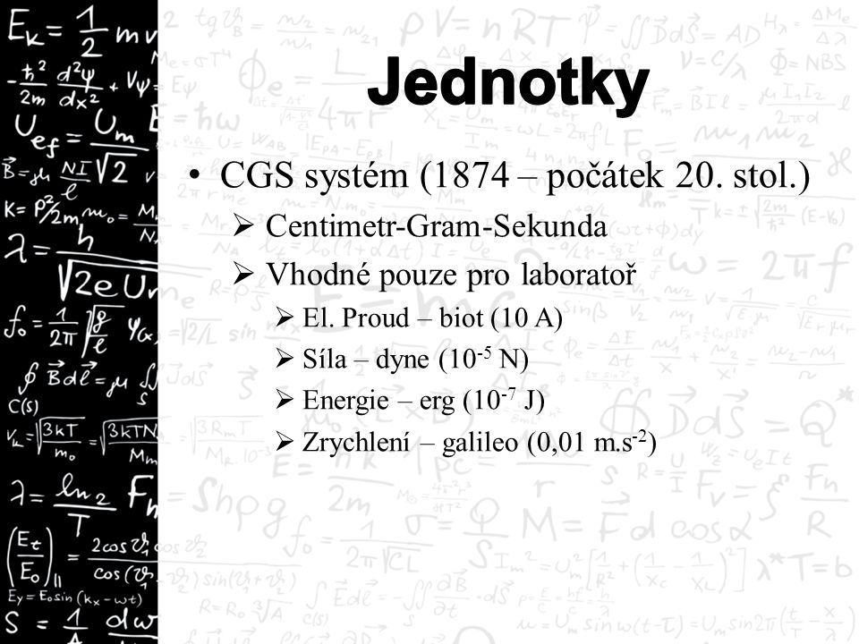 CGS systém (1874 – počátek 20. stol.)  Centimetr-Gram-Sekunda  Vhodné pouze pro laboratoř  El. Proud – biot (10 A)  Síla – dyne (10 -5 N)  Energi
