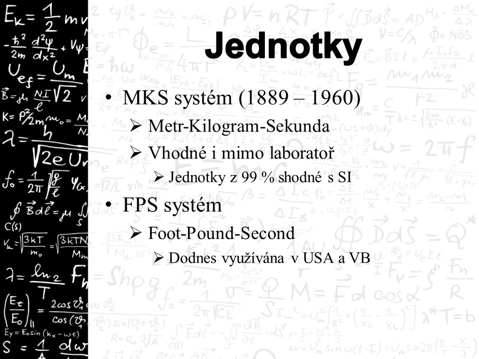 MKS systém (1889 – 1960)  Metr-Kilogram-Sekunda  Vhodné i mimo laboratoř  Jednotky z 99 % shodné s SI FPS systém  Foot-Pound-Second  Dodnes využívána v USA a VB