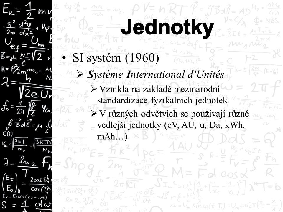 SI systém (1960)  Système International d Unités  Vznikla na základě mezinárodní standardizace fyzikálních jednotek  V různých odvětvích se používají různé vedlejší jednotky (eV, AU, u, Da, kWh, mAh…)