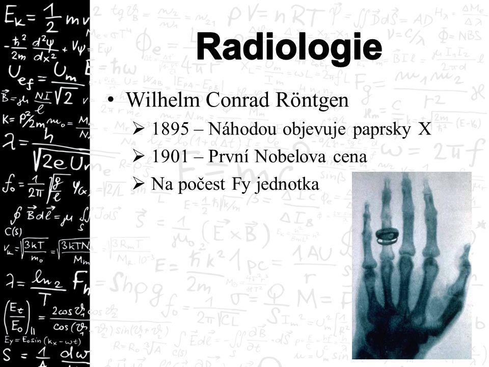 Wilhelm Conrad Röntgen  1895 – Náhodou objevuje paprsky X  1901 – První Nobelova cena  Na počest Fy jednotka