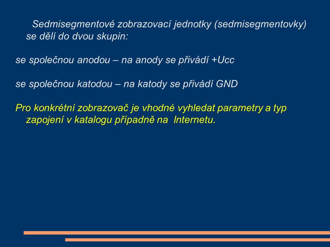 Sedmisegmentové zobrazovací jednotky (sedmisegmentovky) se dělí do dvou skupin: se společnou anodou – na anody se přivádí +Ucc se společnou katodou – na katody se přivádí GND Pro konkrétní zobrazovač je vhodné vyhledat parametry a typ zapojení v katalogu případně na Internetu.