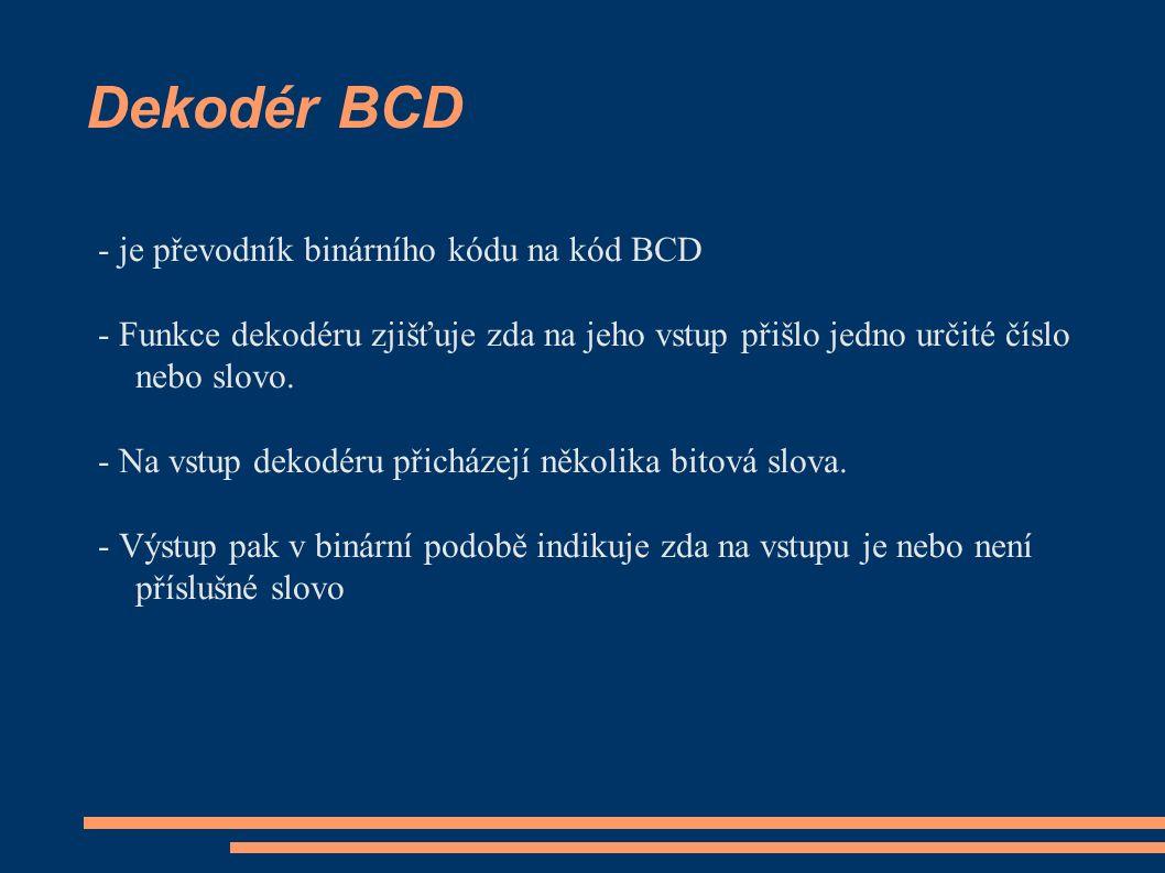 Dekodér BCD - je převodník binárního kódu na kód BCD - Funkce dekodéru zjišťuje zda na jeho vstup přišlo jedno určité číslo nebo slovo. - Na vstup dek