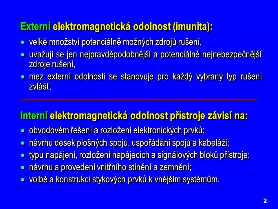 2 Externí elektromagnetická odolnost (imunita): Interní elektromagnetická odolnost přístroje závisí na:  obvodovém řešení a rozložení elektronických prvků;  návrhu desek plošných spojů, uspořádání spojů a kabeláži;  typu napájení, rozložení napájecích a signálových bloků přístroje;  návrhu a provedení vnitřního stínění a zemnění;  volbě a konstrukci stykových prvků k vnějším systémům.
