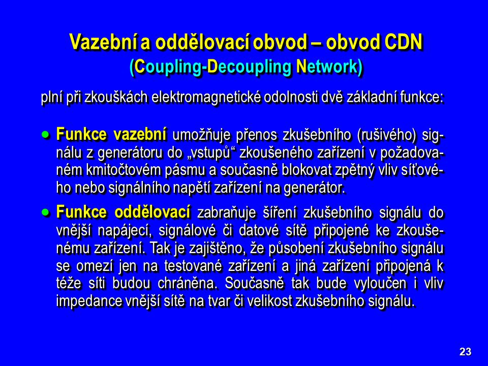 """23 Vazební a oddělovací obvod – obvod CDN (Coupling-Decoupling Network)  Funkce vazební umožňuje přenos zkušebního (rušivého) sig- nálu z generátoru do """"vstupů zkoušeného zařízení v požadova- ném kmitočtovém pásmu a současně blokovat zpětný vliv síťové- ho nebo signálního napětí zařízení na generátor."""