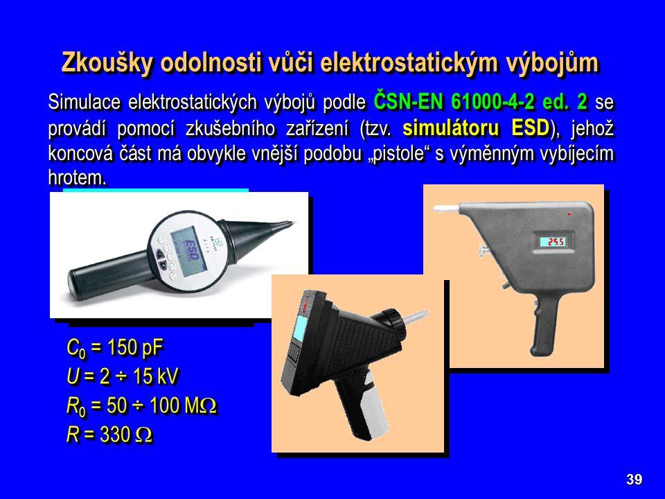 39 Zkoušky odolnosti vůči elektrostatickým výbojům C 0 = 150 pF U = 2 ÷ 15 kV R 0 = 50 ÷ 100 M  R = 330  C 0 = 150 pF U = 2 ÷ 15 kV R 0 = 50 ÷ 100 M  R = 330  Simulace elektrostatických výbojů podle ČSN-EN 61000-4-2 ed.