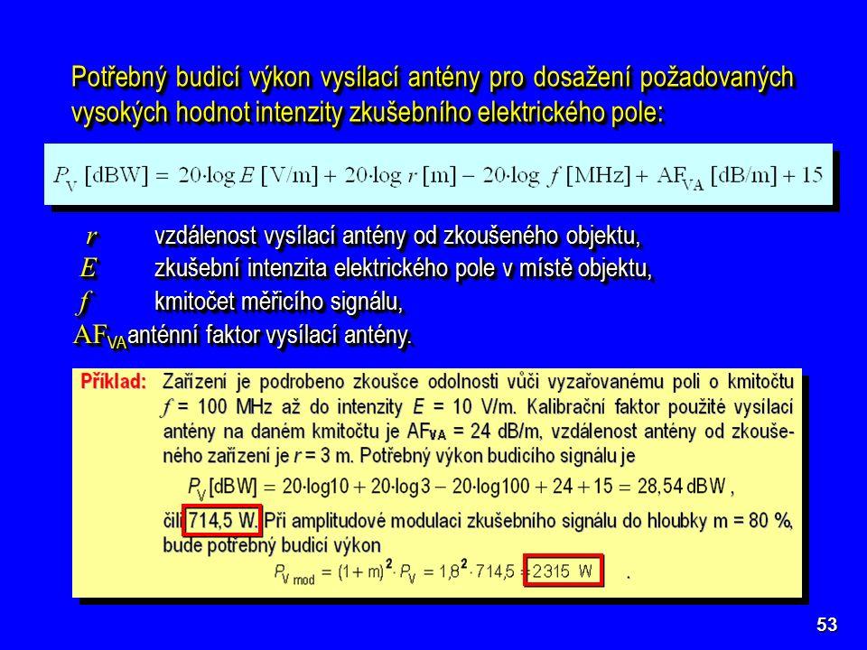 53 Potřebný budicí výkon vysílací antény pro dosažení požadovaných vysokých hodnot intenzity zkušebního elektrického pole: r vzdálenost vysílací antény od zkoušeného objektu, r vzdálenost vysílací antény od zkoušeného objektu, E zkušební intenzita elektrického pole v místě objektu, E zkušební intenzita elektrického pole v místě objektu, f kmitočet měřicího signálu, f kmitočet měřicího signálu, AF VA anténní faktor vysílací antény.