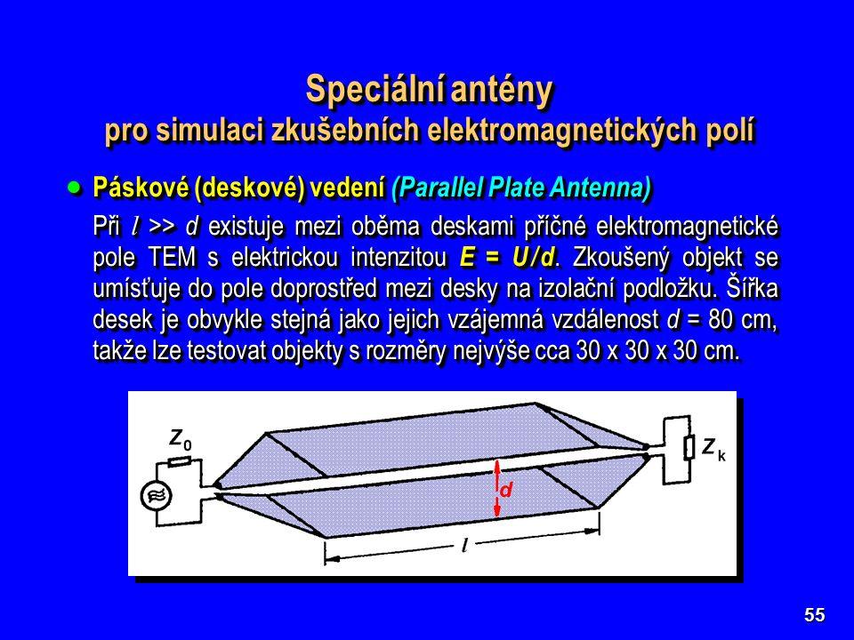 55 Speciální antény pro simulaci zkušebních elektromagnetických polí Speciální antény pro simulaci zkušebních elektromagnetických polí  Páskové (deskové) vedení (Parallel Plate Antenna) Při l >> d existuje mezi oběma deskami příčné elektromagnetické pole TEM s elektrickou intenzitou E = U / d.
