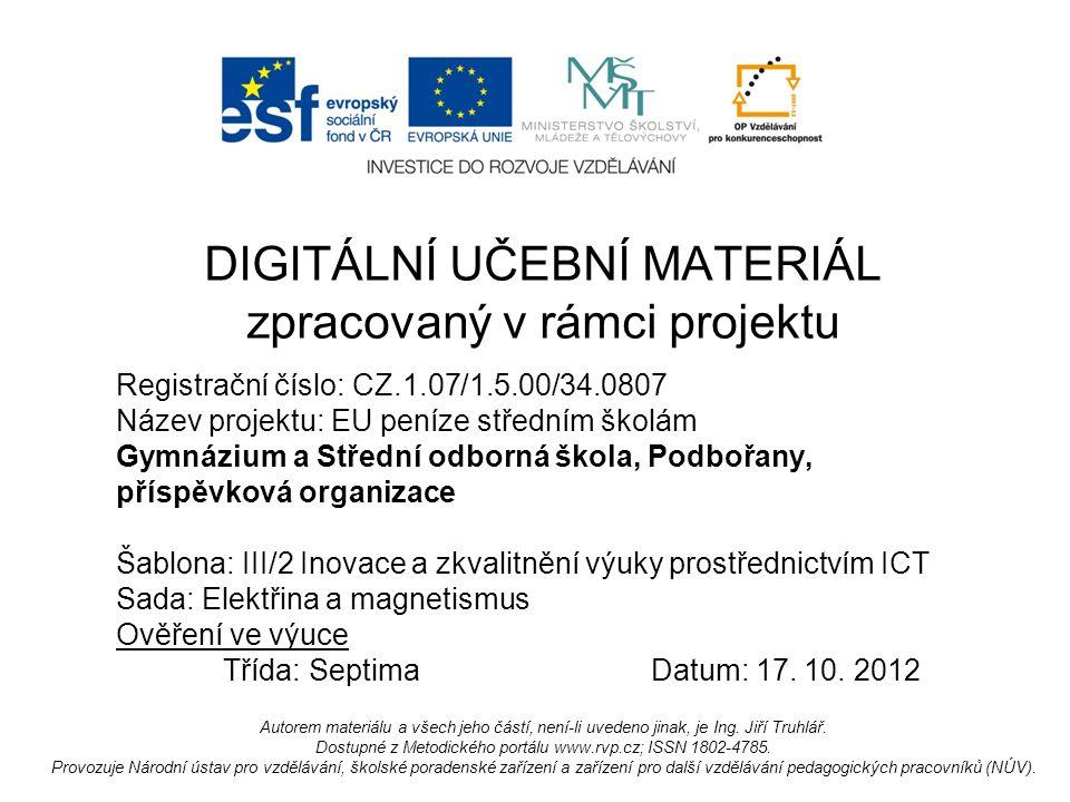 Registrační číslo: CZ.1.07/1.5.00/34.0807 Název projektu: EU peníze středním školám Gymnázium a Střední odborná škola, Podbořany, příspěvková organizace Šablona: III/2 Inovace a zkvalitnění výuky prostřednictvím ICT Sada: Elektřina a magnetismus Ověření ve výuce Třída: SeptimaDatum: 17.