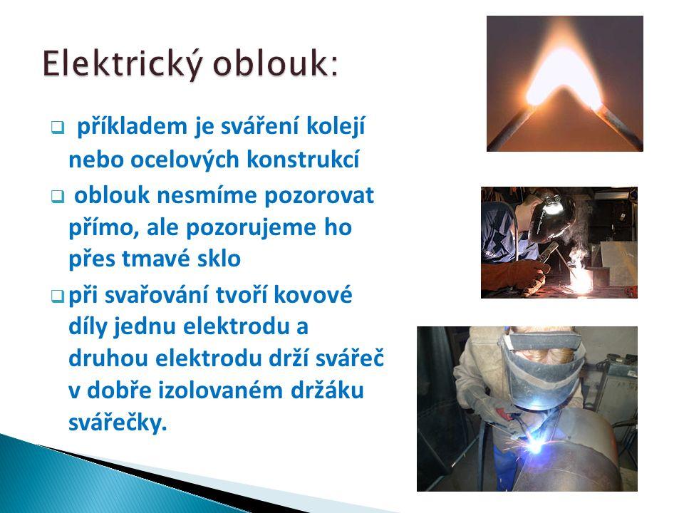  příkladem je sváření kolejí nebo ocelových konstrukcí  oblouk nesmíme pozorovat přímo, ale pozorujeme ho přes tmavé sklo  při svařování tvoří kovové díly jednu elektrodu a druhou elektrodu drží svářeč v dobře izolovaném držáku svářečky.