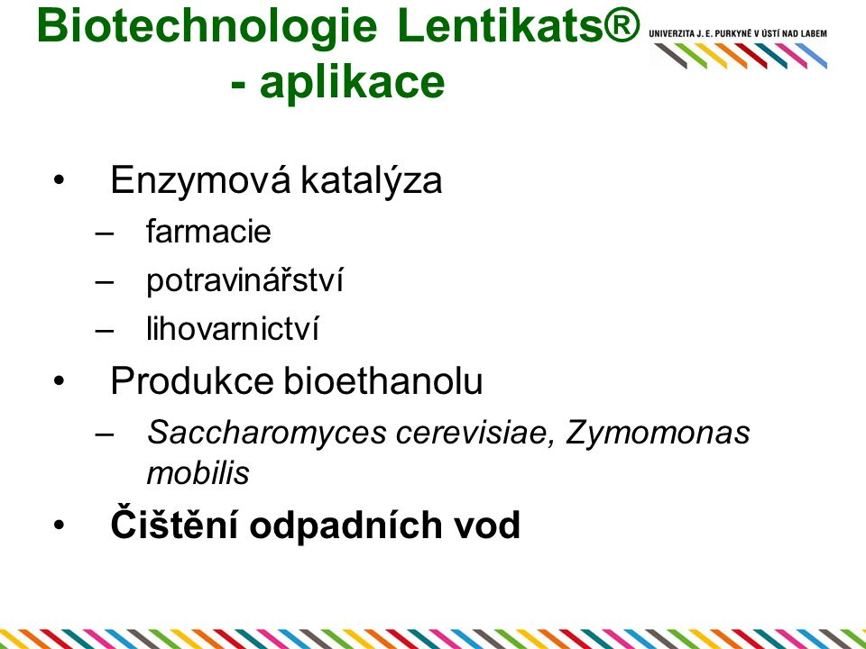 Biotechnologie Lentikats® - aplikace Enzymová katalýza –farmacie –potravinářství –lihovarnictví Produkce bioethanolu –Saccharomyces cerevisiae, Zymomonas mobilis Čištění odpadních vod