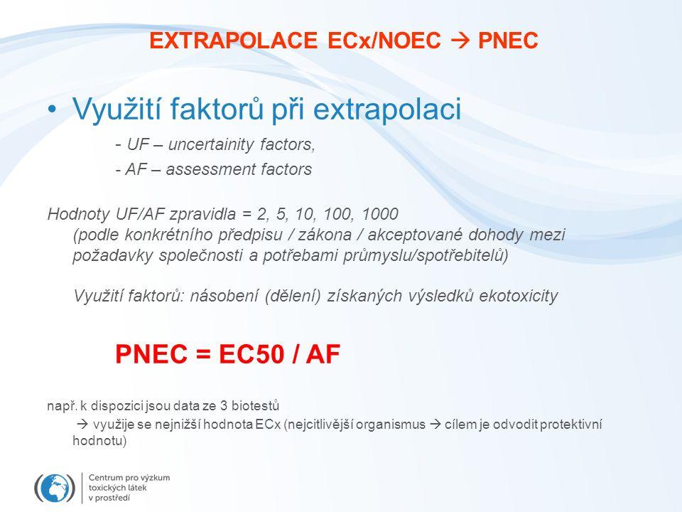 EXTRAPOLACE ECx/NOEC  PNEC Využití faktorů při extrapolaci - UF – uncertainity factors, - AF – assessment factors Hodnoty UF/AF zpravidla = 2, 5, 10, 100, 1000 (podle konkrétního předpisu / zákona / akceptované dohody mezi požadavky společnosti a potřebami průmyslu/spotřebitelů) Využití faktorů: násobení (dělení) získaných výsledků ekotoxicity PNEC = EC50 / AF např.