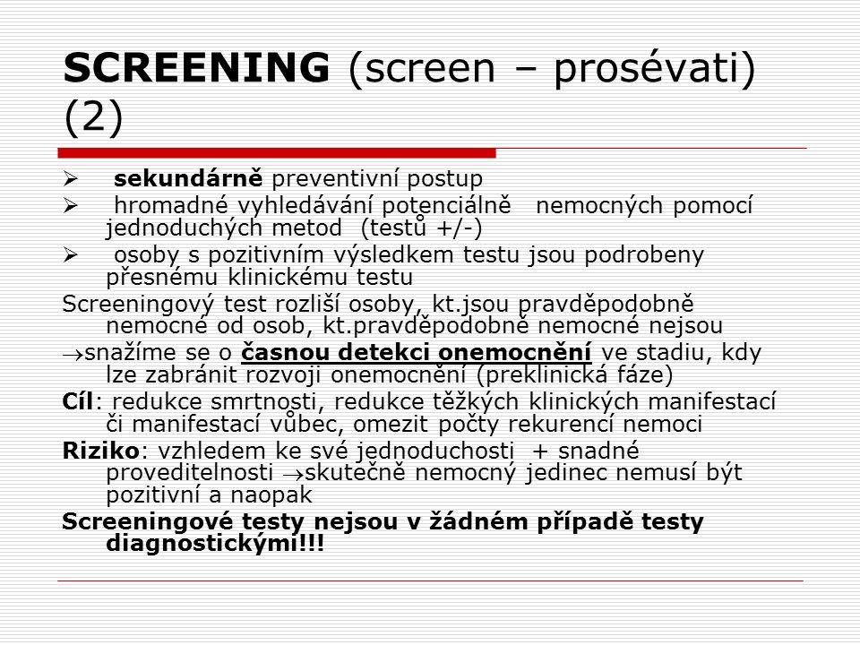 SCREENING (screen – prosévati) (2)  sekundárně preventivní postup  hromadné vyhledávání potenciálně nemocných pomocí jednoduchých metod (testů +/-)  osoby s pozitivním výsledkem testu jsou podrobeny přesnému klinickému testu Screeningový test rozliší osoby, kt.jsou pravděpodobně nemocné od osob, kt.pravděpodobně nemocné nejsou snažíme se o časnou detekci onemocnění ve stadiu, kdy lze zabránit rozvoji onemocnění (preklinická fáze) Cíl: redukce smrtnosti, redukce těžkých klinických manifestací či manifestací vůbec, omezit počty rekurencí nemoci Riziko: vzhledem ke své jednoduchosti + snadné proveditelnosti skutečně nemocný jedinec nemusí být pozitivní a naopak Screeningové testy nejsou v žádném případě testy diagnostickými!!!