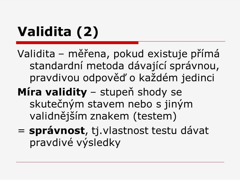 Kroky pro měření validity 1.Zvolíme soubor osob 2.Vyšetříme novým testem (pozitivní x negativní) 3.Vyšetříme standardní metodou (klinické, lab.vyšetření), kt.dává správné výsledky (zdraví x nemocní) 4.Validitu nové metody určíme vypočítáním senzitivity a specificity